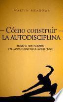 Libro de Cómo Construir La Autodisciplina