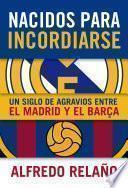 Libro de Nacidos Para Incordiarse. Un Siglo De Agravios Entre El Madrid Y El Barça