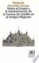 Libro de Sobre El Estado Y La Administración De La Corona De Castilla En El Antiguo Régimen