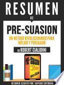 Libro de Resumen De  Pre Suasion: Un Metodo Revolucionario Para Influir Y Persuadir   De Robert Cialdini