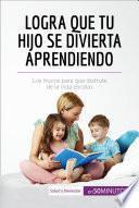 Libro de Logra Que Tu Hijo Se Divierta Aprendiendo