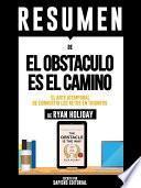 Libro de Resumen De  El Obstaculo Es El Camino: El Arte Atemporal De Convertir Los Retos En Triunfos   De Ryan Holiday