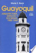 Libro de Guayaquil: Arquitectura, Espacio Y Sociedad, 1900 1940