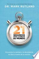 Libro de 21 Segundos Para Cambiar Su Mundo: Encuentre La Sanidad Y Abundancia De Dios A Traves De La Oracion