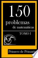 Libro de 150 Problemas De Matemáticas Para Primero De Primaria (tomo 1)