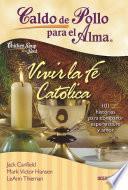 Libro de Caldo De Pollo Para El Alma. Vivir La Fé Católica