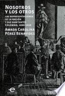 Libro de Nosotros Y Los Otros. Las Representaciones De La Nación Y Sus Habitantes Colombia, 1880 1910